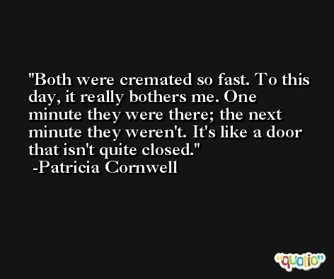 Both were cremated so fast. To this day, it really bothers me. One minute they were there; the next minute they weren't. It's like a door that isn't quite closed. -Patricia Cornwell
