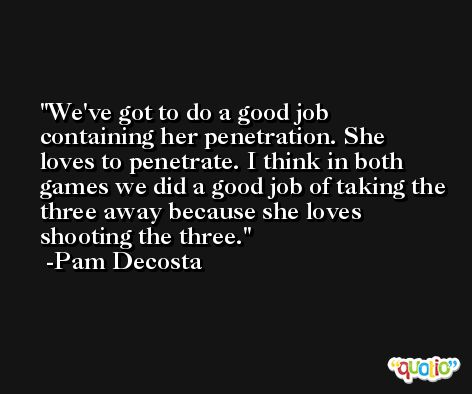 We've got to do a good job containing her penetration. She loves to penetrate. I think in both games we did a good job of taking the three away because she loves shooting the three. -Pam Decosta