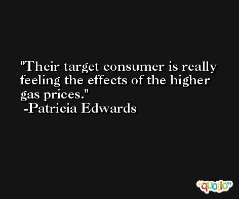 Their target consumer is really feeling the effects of the higher gas prices. -Patricia Edwards