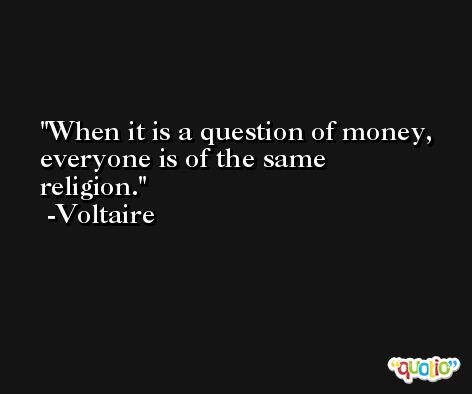 When it is a question of money, everyone is of the same religion. -Voltaire