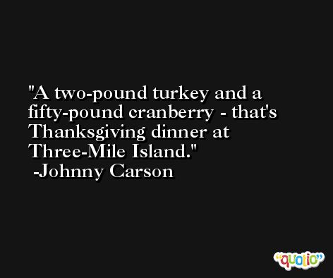 A two-pound turkey and a fifty-pound cranberry - that's Thanksgiving dinner at Three-Mile Island. -Johnny Carson