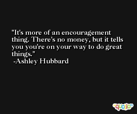 It's more of an encouragement thing. There's no money, but it tells you you're on your way to do great things. -Ashley Hubbard