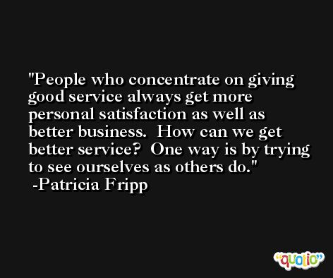 People who concentrate on giving good service always get more personal satisfaction as well as better business.  How can we get better service?  One way is by trying to see ourselves as others do. -Patricia Fripp