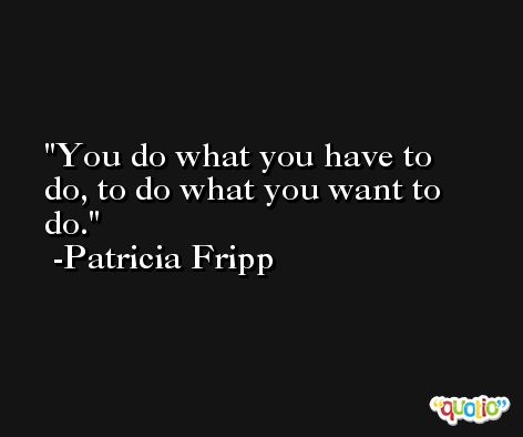 You do what you have to do, to do what you want to do. -Patricia Fripp