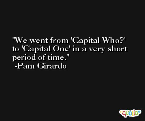 We went from 'Capital Who?' to 'Capital One' in a very short period of time. -Pam Girardo