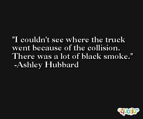 I couldn't see where the truck went because of the collision. There was a lot of black smoke. -Ashley Hubbard