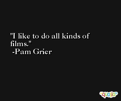 I like to do all kinds of films. -Pam Grier