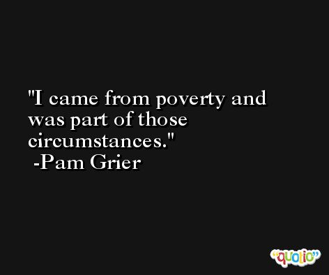 I came from poverty and was part of those circumstances. -Pam Grier