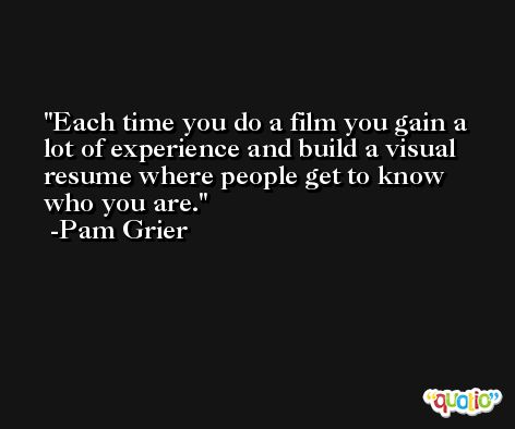 Each time you do a film you gain a lot of experience and build a visual resume where people get to know who you are. -Pam Grier