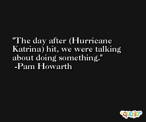 The day after (Hurricane Katrina) hit, we were talking about doing something. -Pam Howarth