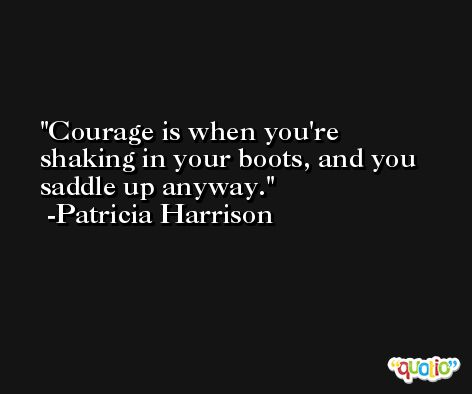 Courage is when you're shaking in your boots, and you saddle up anyway. -Patricia Harrison