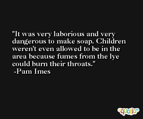 It was very laborious and very dangerous to make soap. Children weren't even allowed to be in the area because fumes from the lye could burn their throats. -Pam Imes