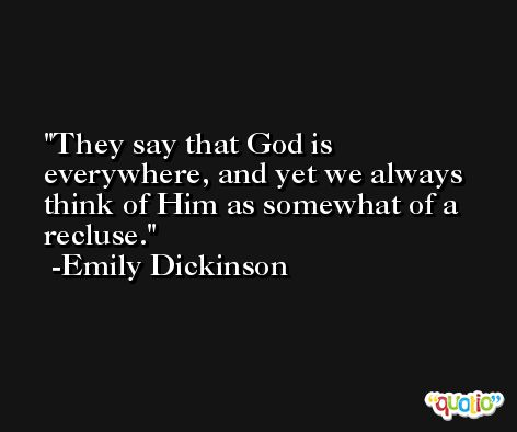 They say that God is everywhere, and yet we always think of Him as somewhat of a recluse. -Emily Dickinson