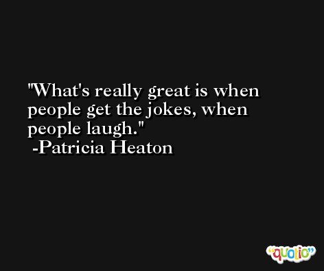 What's really great is when people get the jokes, when people laugh. -Patricia Heaton