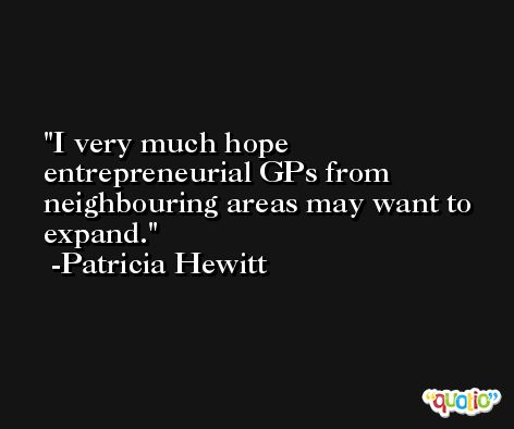 I very much hope entrepreneurial GPs from neighbouring areas may want to expand. -Patricia Hewitt