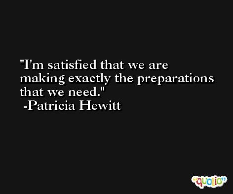 I'm satisfied that we are making exactly the preparations that we need. -Patricia Hewitt