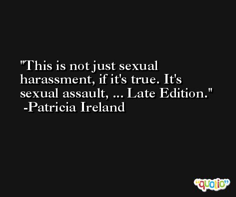 This is not just sexual harassment, if it's true. It's sexual assault, ... Late Edition. -Patricia Ireland
