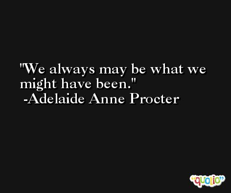 We always may be what we might have been. -Adelaide Anne Procter