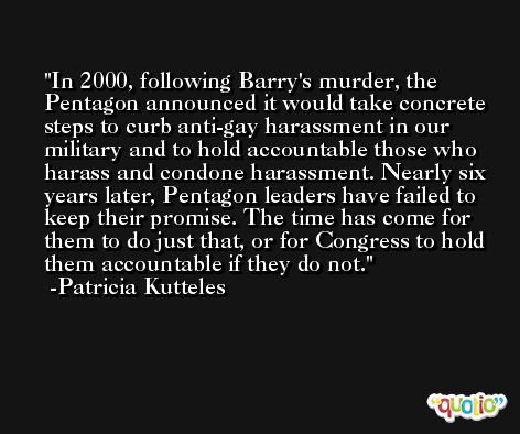 In 2000, following Barry's murder, the Pentagon announced it would take concrete steps to curb anti-gay harassment in our military and to hold accountable those who harass and condone harassment. Nearly six years later, Pentagon leaders have failed to keep their promise. The time has come for them to do just that, or for Congress to hold them accountable if they do not. -Patricia Kutteles