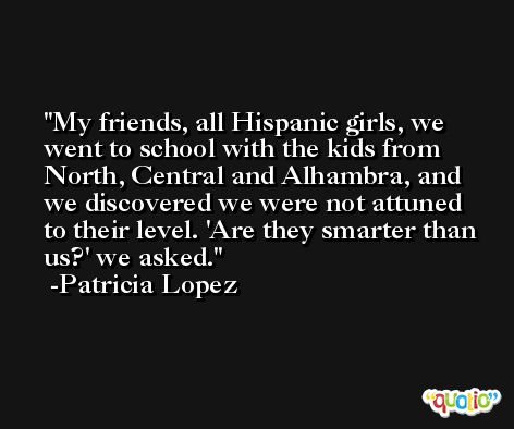 My friends, all Hispanic girls, we went to school with the kids from North, Central and Alhambra, and we discovered we were not attuned to their level. 'Are they smarter than us?' we asked. -Patricia Lopez