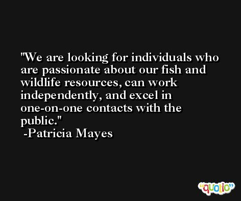 We are looking for individuals who are passionate about our fish and wildlife resources, can work independently, and excel in one-on-one contacts with the public. -Patricia Mayes