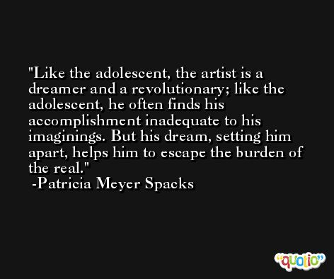 Like the adolescent, the artist is a dreamer and a revolutionary; like the adolescent, he often finds his accomplishment inadequate to his imaginings. But his dream, setting him apart, helps him to escape the burden of the real. -Patricia Meyer Spacks
