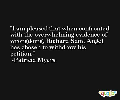 I am pleased that when confronted with the overwhelming evidence of wrongdoing, Richard Saint Angel has chosen to withdraw his petition. -Patricia Myers