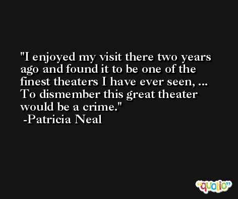 I enjoyed my visit there two years ago and found it to be one of the finest theaters I have ever seen, ... To dismember this great theater would be a crime. -Patricia Neal