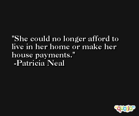 She could no longer afford to live in her home or make her house payments. -Patricia Neal