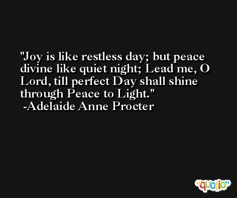 Joy is like restless day; but peace divine like quiet night; Lead me, O Lord, till perfect Day shall shine through Peace to Light. -Adelaide Anne Procter
