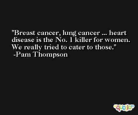Breast cancer, lung cancer ... heart disease is the No. 1 killer for women. We really tried to cater to those. -Pam Thompson