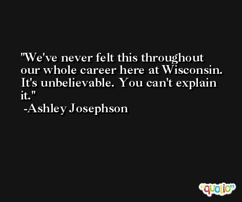 We've never felt this throughout our whole career here at Wisconsin. It's unbelievable. You can't explain it. -Ashley Josephson