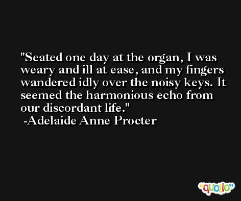 Seated one day at the organ, I was weary and ill at ease, and my fingers wandered idly over the noisy keys. It seemed the harmonious echo from our discordant life. -Adelaide Anne Procter