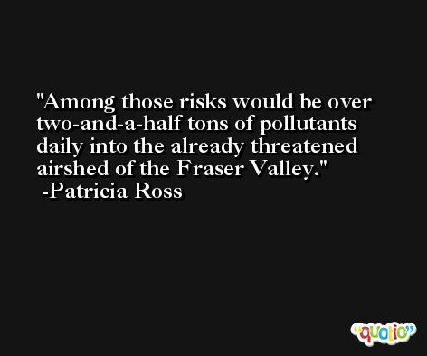 Among those risks would be over two-and-a-half tons of pollutants daily into the already threatened airshed of the Fraser Valley. -Patricia Ross