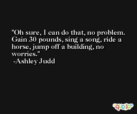 Oh sure, I can do that, no problem. Gain 30 pounds, sing a song, ride a horse, jump off a building, no worries. -Ashley Judd