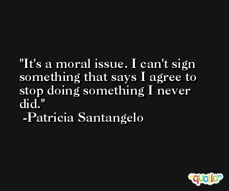 It's a moral issue. I can't sign something that says I agree to stop doing something I never did. -Patricia Santangelo