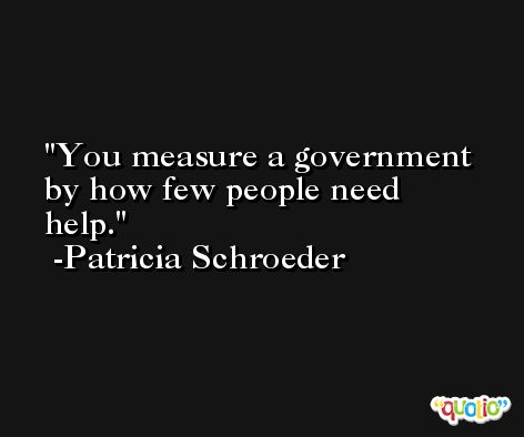 You measure a government by how few people need help. -Patricia Schroeder