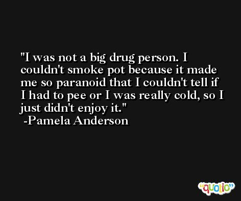 I was not a big drug person. I couldn't smoke pot because it made me so paranoid that I couldn't tell if I had to pee or I was really cold, so I just didn't enjoy it. -Pamela Anderson