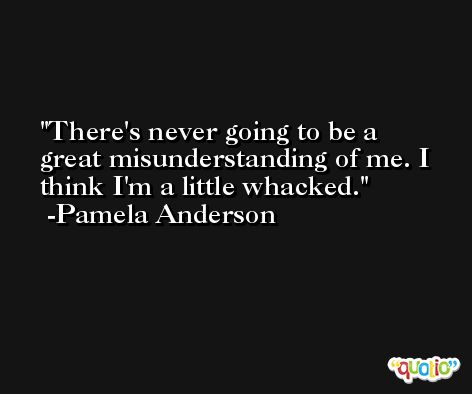 There's never going to be a great misunderstanding of me. I think I'm a little whacked. -Pamela Anderson