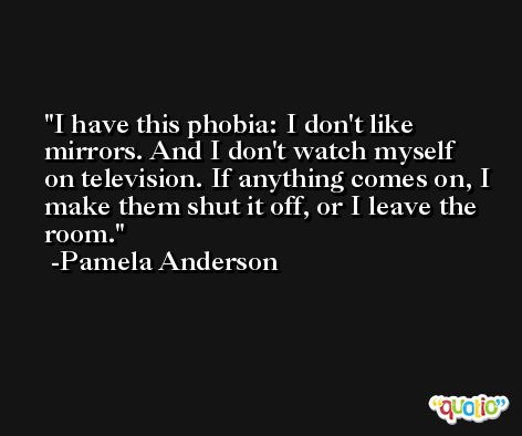 I have this phobia: I don't like mirrors. And I don't watch myself on television. If anything comes on, I make them shut it off, or I leave the room. -Pamela Anderson