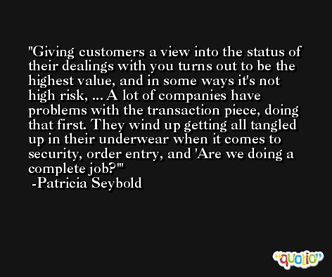 Giving customers a view into the status of their dealings with you turns out to be the highest value, and in some ways it's not high risk, ... A lot of companies have problems with the transaction piece, doing that first. They wind up getting all tangled up in their underwear when it comes to security, order entry, and 'Are we doing a complete job?' -Patricia Seybold