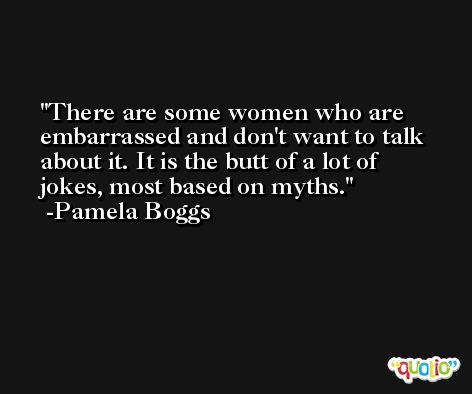 There are some women who are embarrassed and don't want to talk about it. It is the butt of a lot of jokes, most based on myths. -Pamela Boggs