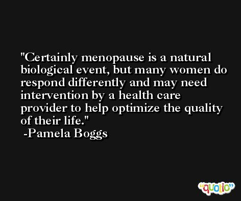 Certainly menopause is a natural biological event, but many women do respond differently and may need intervention by a health care provider to help optimize the quality of their life. -Pamela Boggs