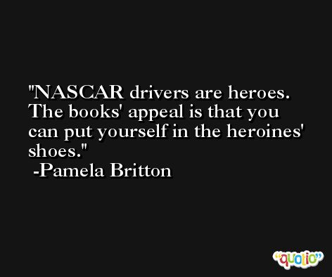 NASCAR drivers are heroes. The books' appeal is that you can put yourself in the heroines' shoes. -Pamela Britton
