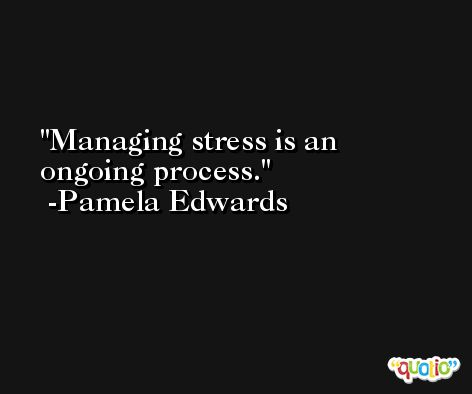 Managing stress is an ongoing process. -Pamela Edwards