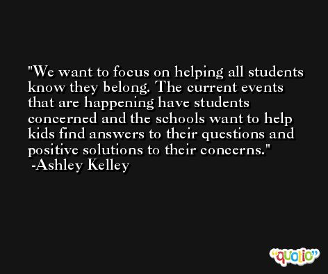 We want to focus on helping all students know they belong. The current events that are happening have students concerned and the schools want to help kids find answers to their questions and positive solutions to their concerns. -Ashley Kelley