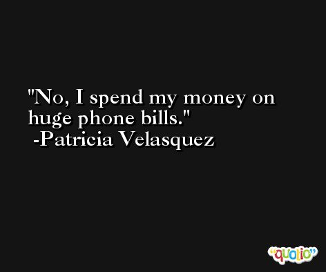 No, I spend my money on huge phone bills. -Patricia Velasquez
