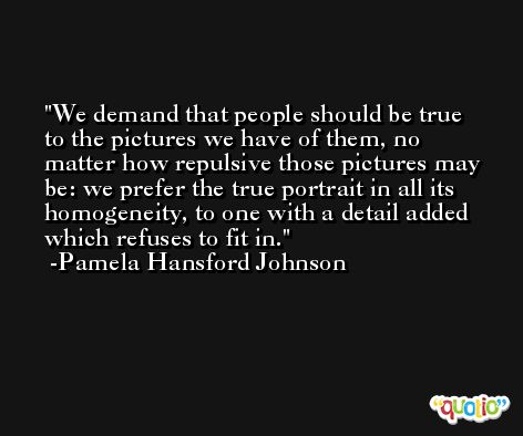 We demand that people should be true to the pictures we have of them, no matter how repulsive those pictures may be: we prefer the true portrait in all its homogeneity, to one with a detail added which refuses to fit in. -Pamela Hansford Johnson