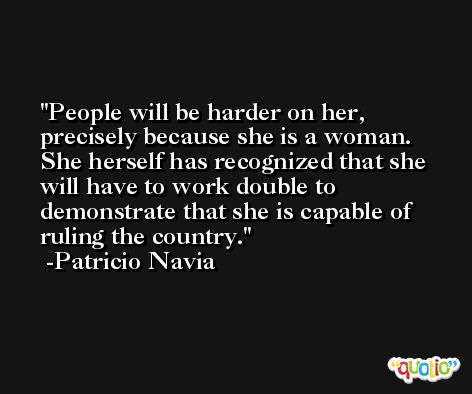 People will be harder on her, precisely because she is a woman. She herself has recognized that she will have to work double to demonstrate that she is capable of ruling the country. -Patricio Navia