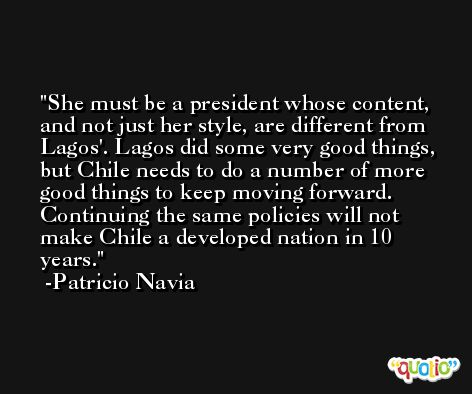 She must be a president whose content, and not just her style, are different from Lagos'. Lagos did some very good things, but Chile needs to do a number of more good things to keep moving forward. Continuing the same policies will not make Chile a developed nation in 10 years. -Patricio Navia